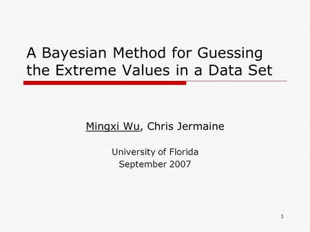 1 A Bayesian Method for Guessing the Extreme Values in a Data Set Mingxi Wu, Chris Jermaine University of Florida September 2007.