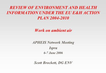 REVIEW OF ENVIRONMENT AND HEALTH INFORMATION UNDER THE EU E&H ACTION PLAN 2004-2010 Work on ambient air APHEIS Network Meeting Ispra 6-7 June 2006 Scott.