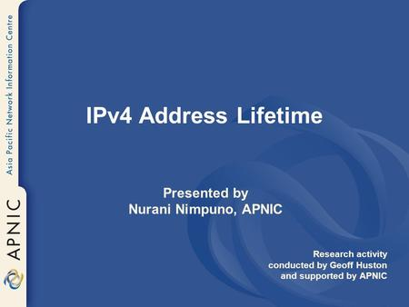 IPv4 Address Lifetime Presented by Nurani Nimpuno, APNIC Research activity conducted by Geoff Huston and supported by APNIC.