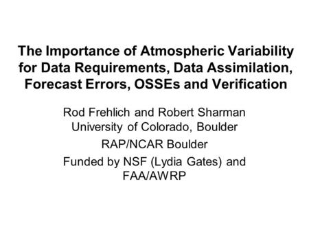 The Importance of Atmospheric Variability for Data Requirements, Data Assimilation, Forecast Errors, OSSEs and Verification Rod Frehlich and Robert Sharman.