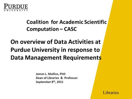Libraries On overview of Data Activities at Purdue University in response to Data Management Requirements James L. Mullins, PhD Dean of Libraries & Professor.