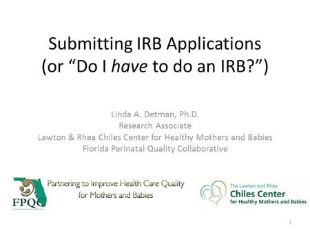 "Submitting IRB Applications (or ""Do I have to do an IRB?"") Linda A. Detman, Ph.D. Research Associate Lawton & Rhea Chiles Center for Healthy Mothers and."