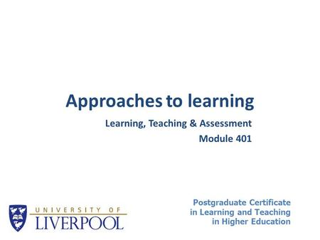 Approaches to learning Learning, Teaching & Assessment Module 401 Postgraduate Certificate in Learning and Teaching in Higher Education.