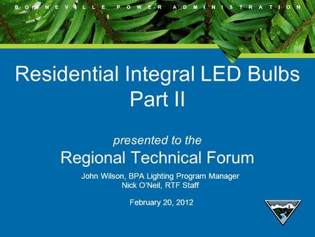 B O N N E V I L L E P O W E R A D M I N I S T R A T I O N Residential Integral LED Bulbs Part II presented to the Regional Technical Forum John Wilson,