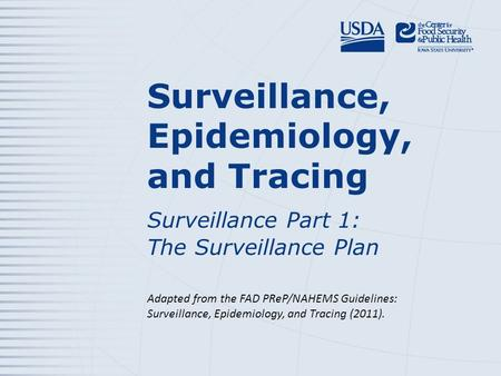 Surveillance, Epidemiology, and Tracing Surveillance Part 1: The Surveillance Plan Adapted from the FAD PReP/NAHEMS Guidelines: Surveillance, Epidemiology,