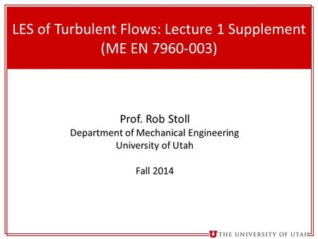 1 LES of Turbulent Flows: Lecture 1 Supplement (ME EN 7960-003) Prof. Rob Stoll Department of Mechanical Engineering University of Utah Fall 2014.