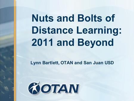 Nuts and Bolts of Distance Learning: 2011 and Beyond Lynn Bartlett, OTAN and San Juan USD.