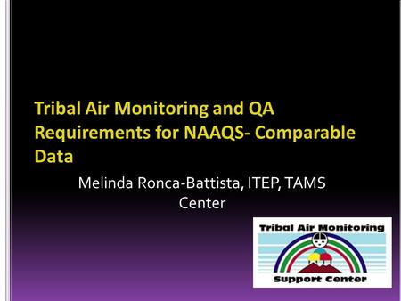 Melinda Ronca-Battista, ITEP, TAMS Center Tribal Air Monitoring and QA Requirements for NAAQS- Comparable Data.