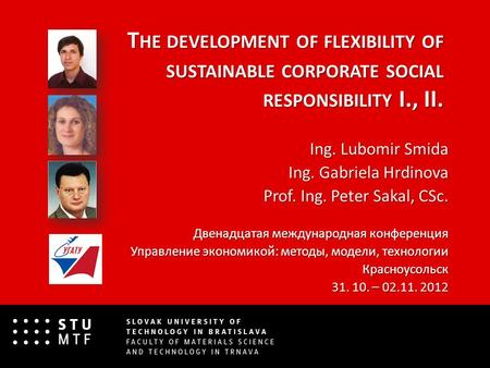 T HE DEVELOPMENT OF FLEXIBILITY OF SUSTAINABLE CORPORATE SOCIAL RESPONSIBILITY I., II. Ing. Lubomir Smida Ing. Gabriela Hrdinova Prof. Ing. Peter Sakal,