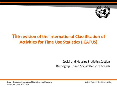 Expert Group on International Statistical Classifications New York, 19-22 May 2015 United Nations Statistics Division The revision of the International.