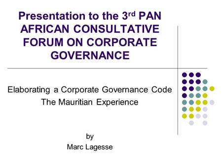Presentation to the 3 rd PAN AFRICAN CONSULTATIVE FORUM ON CORPORATE GOVERNANCE Elaborating a Corporate Governance Code The Mauritian Experience by Marc.