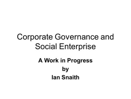 Corporate Governance and Social Enterprise A Work in Progress by Ian Snaith.