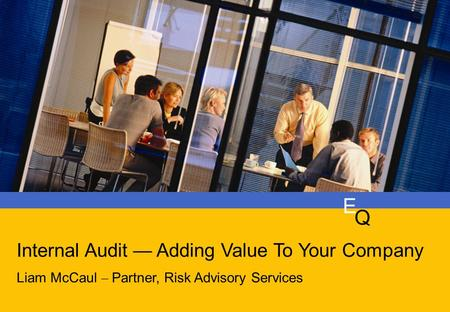 E q Is Your Audit Plan Keeping Pace With Your Business? Duncan Edwards Liam McCaul – Partner, Risk Advisory Services E Q Internal Audit — Adding Value.