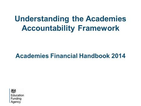 Understanding the Academies Accountability Framework Academies Financial Handbook 2014.