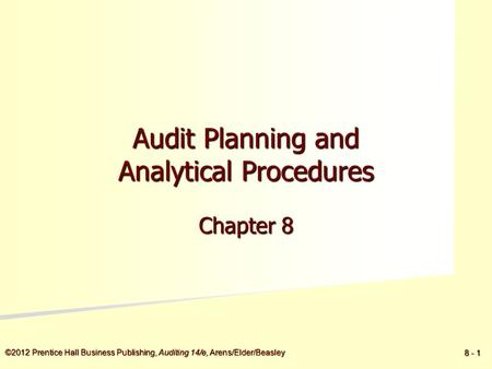 ©2012 Prentice Hall Business Publishing, Auditing 14/e, Arens/Elder/Beasley 8 - 1 Audit Planning and Analytical Procedures Chapter 8.