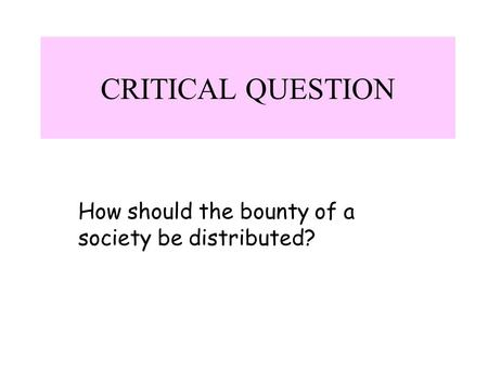 CRITICAL QUESTION How should the bounty of a society be distributed?