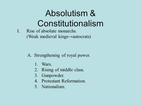 Absolutism & Constitutionalism I.Rise of absolute monarchs. (Weak medieval kings→autocrats) A. Strengthening of royal power. 1.Wars. 2.Rising of middle.