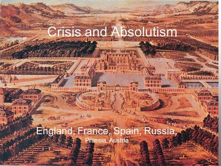 Crisis and Absolutism England, France, Spain, Russia, Prussia, Austria.