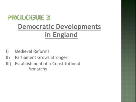 Democratic Developments in England I)Medieval Reforms II)Parliament Grows Stronger III)Establishment of a Constitutional Monarchy.