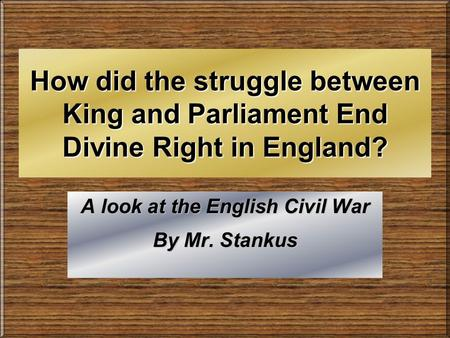 How did the struggle between King and Parliament End Divine Right in England? A look at the English Civil War By Mr. Stankus.