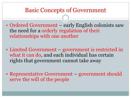 Basic Concepts of Government Ordered Government – early English colonists saw the need for a orderly regulation of their relationships with one another.