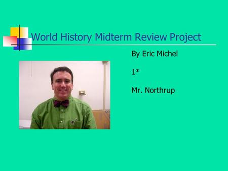 World History Midterm Review Project By Eric Michel 1* Mr. Northrup.