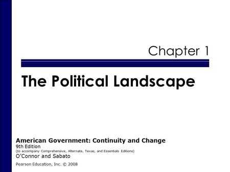 Chapter 1 The Political Landscape Pearson Education, Inc. © 2008 American Government: Continuity and Change 9th Edition (to accompany Comprehensive, Alternate,