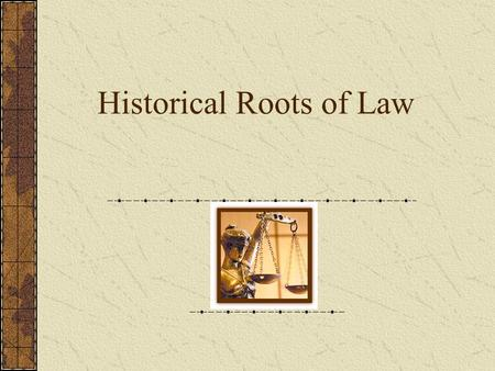 "Historical Roots of Law. The earliest laws… Existed in the form of ""rules"" from the time people began to interact Based on common sense or practicality."