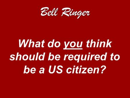 Bell Ringer What do you think should be required to be a US citizen?