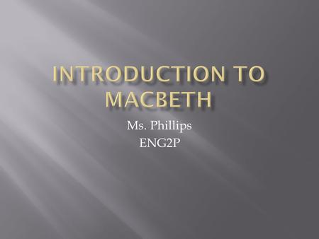 Ms. Phillips ENG2P.  Macbeth is a story about a noble man named Macbeth who wants to become king of Scotland.  Macbeth is told by three witches that.
