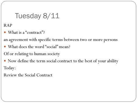 "Tuesday 8/11 RAP What is a ""contract""? an agreement with specific terms between two or more persons What does the word ""social"" mean? Of or relating to."