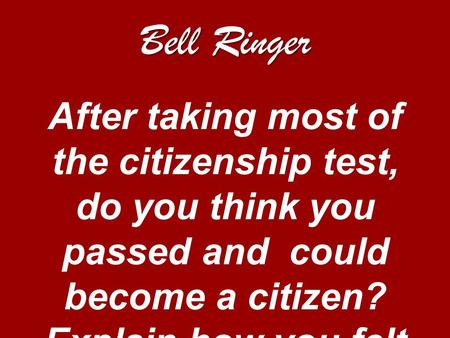 Bell Ringer After taking most of the citizenship test, do you think you passed and could become a citizen? Explain how you felt taking the test.