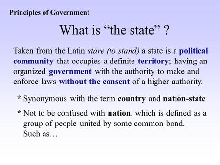 "Principles of Government What is ""the state"" ? Taken from the Latin stare (to stand) a state is a political community that occupies a definite territory;"
