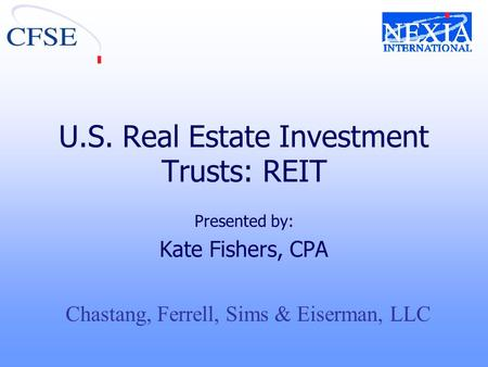 U.S. Real Estate Investment Trusts: REIT Presented by: Kate Fishers, CPA Chastang, Ferrell, Sims & Eiserman, LLC.