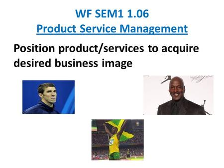 WF SEM1 1.06 Product Service Management Position product/services to acquire desired business image.