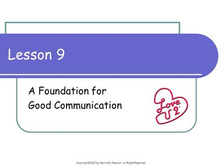 Copyright © 2007 by Marline E. Pearson. All Rights Reserved. Lesson 9 A Foundation for Good Communication.