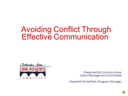 Avoiding Conflict Through Effective Communication Presented By Columbus Area Labor-Management Committee Meredith Porterfield, Program Manager.