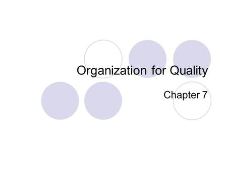 Organization for Quality Chapter 7. Objectives Change management Leadership Teams Some Project Management information.