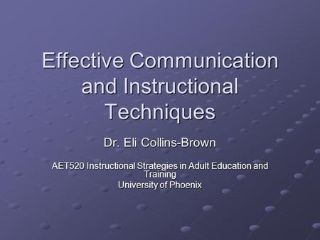 Effective Communication and Instructional Techniques Dr. Eli Collins-Brown AET520 Instructional Strategies in Adult Education and Training University of.