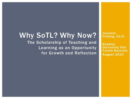 Jennifer Friberg, Ed.D. Bradley University Fall Forum Keynote August 2015 Why SoTL? Why Now? The Scholarship of Teaching and Learning as an Opportunity.