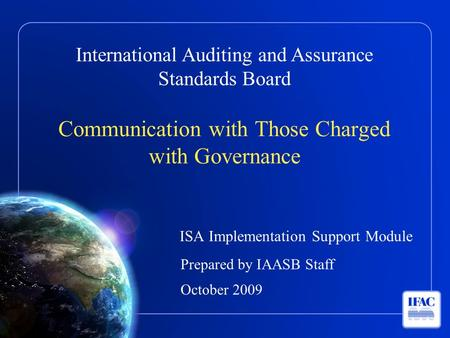 International Auditing and Assurance Standards Board Communication with Those Charged with Governance ISA Implementation Support Module Prepared by IAASB.
