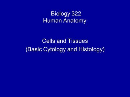 Biology 322 Human Anatomy I Cells and Tissues (Basic Cytology and Histology)