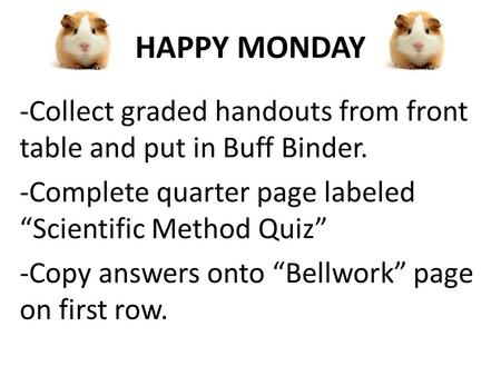 "HAPPY MONDAY -Collect graded handouts from front table and put in Buff Binder. -Complete quarter page labeled ""Scientific Method Quiz"" -Copy answers onto."