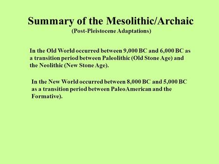 Summary of the Mesolithic/Archaic (Post-Pleistocene Adaptations) In the Old World occurred between 9,000 BC and 6,000 BC as a transition period between.