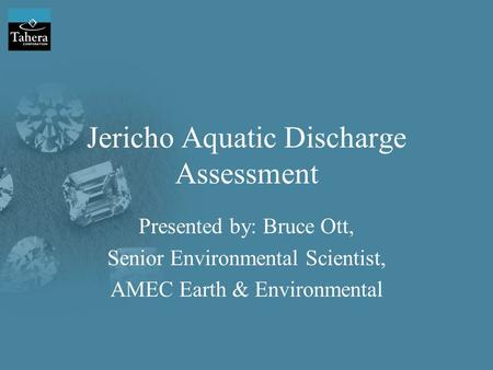 Jericho Aquatic Discharge Assessment Presented by: Bruce Ott, Senior Environmental Scientist, AMEC Earth & Environmental.