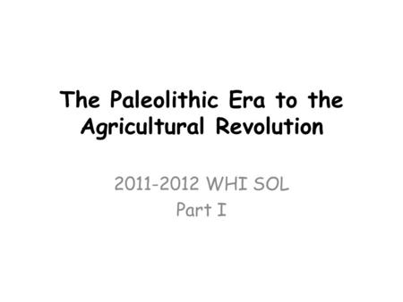 The Paleolithic Era to the Agricultural Revolution 2011-2012 WHI SOL Part I.
