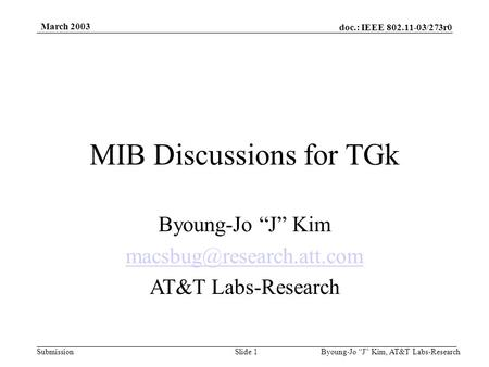 "Doc.: IEEE 802.11-03/273r0 Submission March 2003 Byoung-Jo ""J"" Kim, AT&T Labs-ResearchSlide 1 MIB Discussions for TGk Byoung-Jo ""J"" Kim"