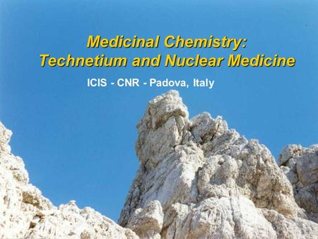 Medicinal Chemistry: Technetium and Nuclear Medicine ICIS - CNR - Padova, Italy.