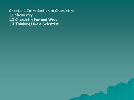 Chapter 1 Introduction to Chemistry: 1.1 Chemistry 1.2 Chemistry Far and Wide 1.3 Thinking Like a Scientist.
