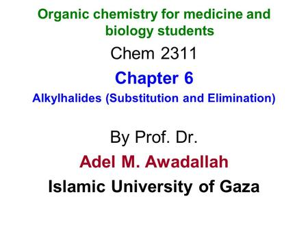 Organic chemistry for medicine and biology students Chem 2311 Chapter 6 Alkylhalides (Substitution and Elimination) By Prof. Dr. Adel M. Awadallah Islamic.